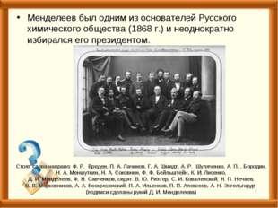 Менделеев был одним из основателей Русского химического общества (1868 г.) и