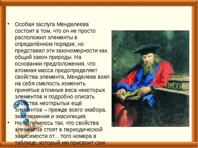 Особая заслуга Менделеева состоит в том, что он не просто расположил элементы...