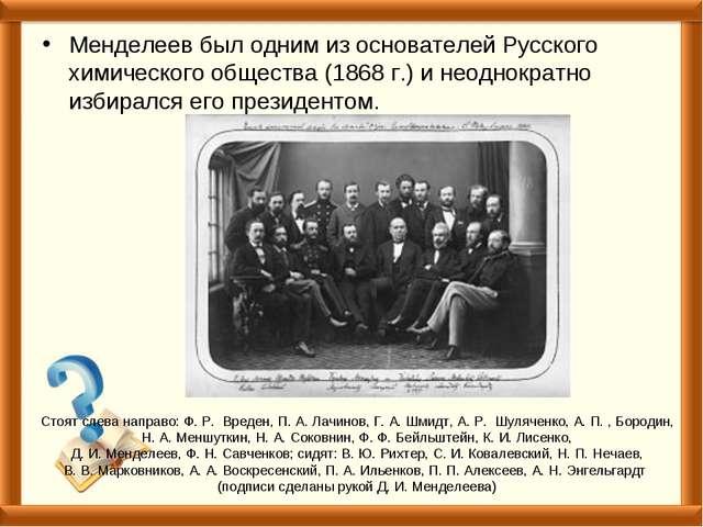 Менделеев был одним из основателей Русского химического общества (1868 г.) и...