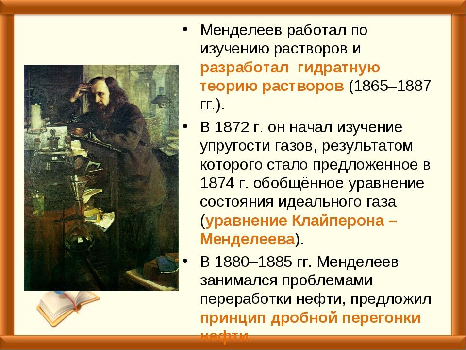 Менделеев работал по изучению растворов и разработал гидратную теорию раствор...