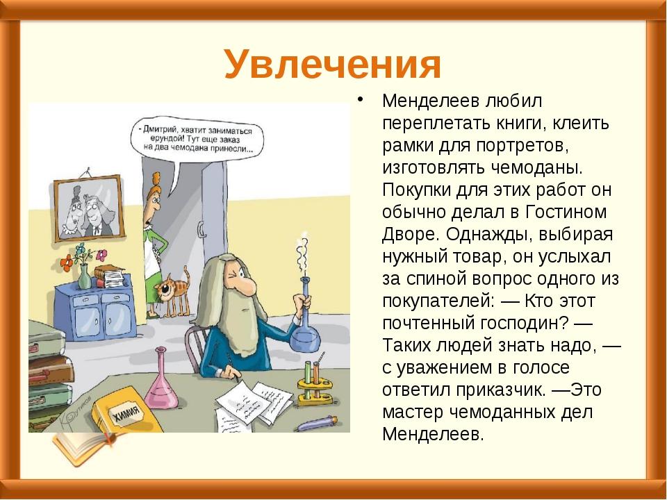 Увлечения Менделеев любил переплетать книги, клеить рамки для портретов, изго...