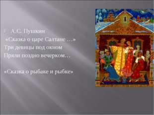 А.С. Пушкин «Сказка о царе Салтане …» Три девицы под окном Пряли поздно вечер