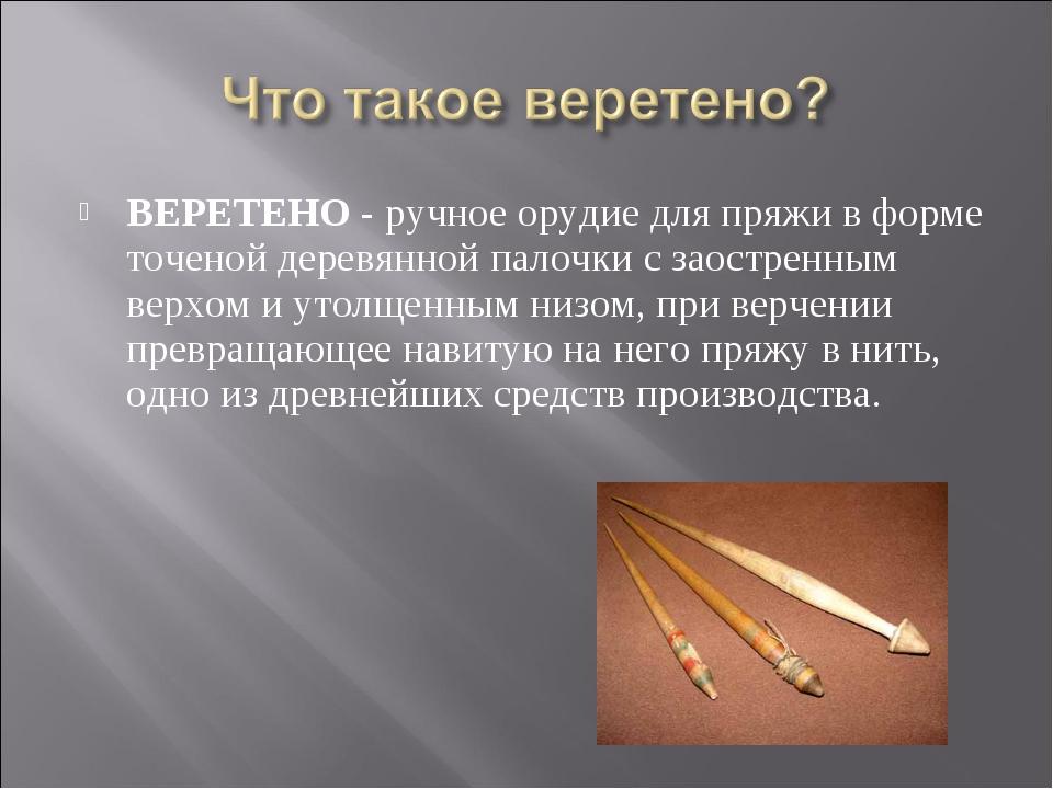 ВЕРЕТЕНО - ручное орудие для пряжи в форме точеной деревянной палочки с заост...