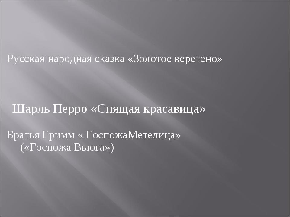 Русская народная сказка «Золотое веретено» Братья Гримм « ГоспожаМетелица» («...