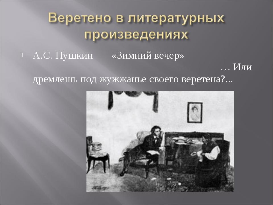 А.С. Пушкин «Зимний вечер» … Или дремлешь под жужжанье своего веретена?...