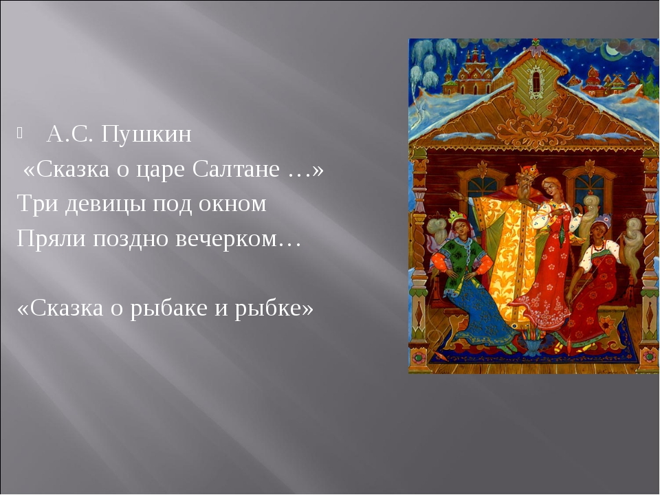 А.С. Пушкин «Сказка о царе Салтане …» Три девицы под окном Пряли поздно вечер...
