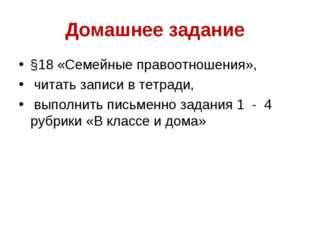 Домашнее задание §18 «Семейные правоотношения», читать записи в тетради, выпо