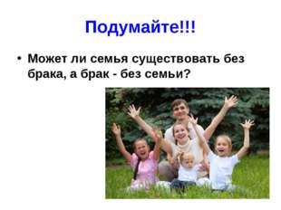 Подумайте!!! Может ли семья существовать без брака, а брак - без семьи?