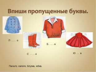 П . . . . о С . . . . и Б . . . . а Ю . . а Пальто, сапоги, блузка, юбка.