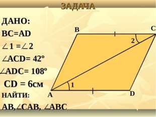 ЗАДАЧА ДАНО: ВС=АD ⁄ 1 = ⁄ 2 ⁄ АСD= 42º ⁄ АDС= 108º СD = 6см НАЙТИ: АВ, ⁄ САВ