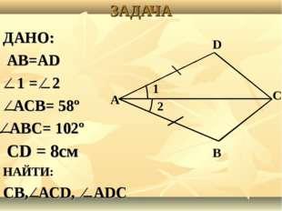ЗАДАЧА ДАНО: АВ=АD ⁄ 1 = ⁄ 2 ⁄ АСВ= 58º ⁄ АВС= 102º СD = 8см НАЙТИ: СВ, ⁄ АСD