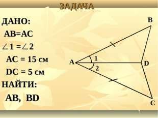 ЗАДАЧА ДАНО: АВ=АС ⁄ 1 = ⁄ 2 АС = 15 см DC = 5 cм НАЙТИ: АВ, ВD А В D С 1 2