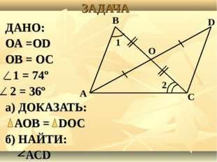 ЗАДАЧА ДАНО: ОА =ОD ОВ = ОС ⁄ 1 = 74º ⁄ 2 = 36º а) ДОКАЗАТЬ: АОВ = DОС б) НАЙ