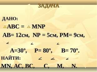 ЗАДАЧА ДАНО: АВС = МNP АВ= 12см, NP = 5см, PМ= 9см, А=30º, P= 80º, В= 70º. НА