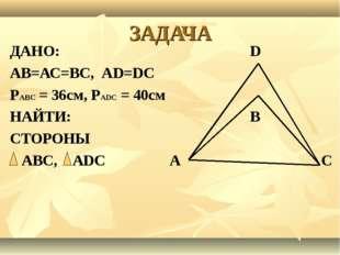 ЗАДАЧА ДАНО: D АВ=АС=ВС, АD=DС РАВС = 36см, РАDС = 40см НАЙТИ: В СТОРОНЫ АВС,