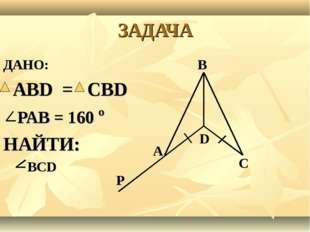 ЗАДАЧА ДАНО: В АВD = СВD РАВ = 160 º НАЙТИ: ВСD С А Р D