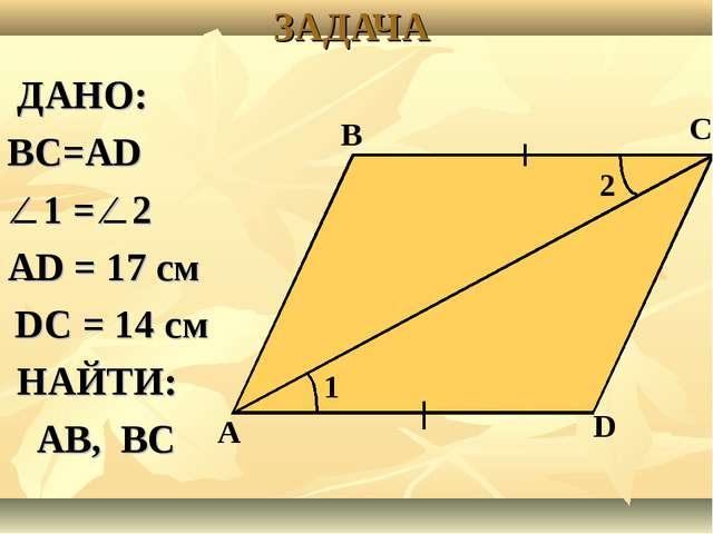 ЗАДАЧА ДАНО: ВС=АD ⁄ 1 = ⁄ 2 АD = 17 см DС = 14 см НАЙТИ: АВ, ВС А В С D 1 2