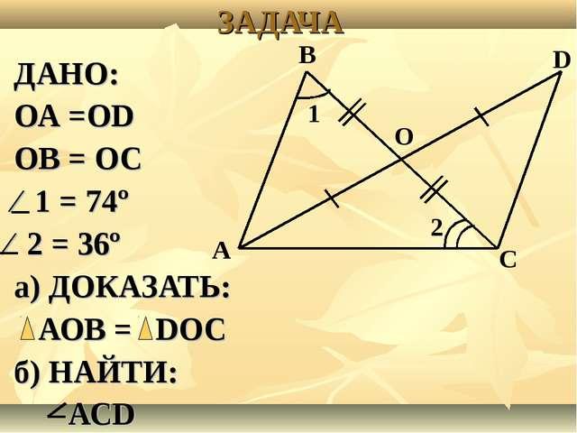 ЗАДАЧА ДАНО: ОА =ОD ОВ = ОС ⁄ 1 = 74º ⁄ 2 = 36º а) ДОКАЗАТЬ: АОВ = DОС б) НАЙ...