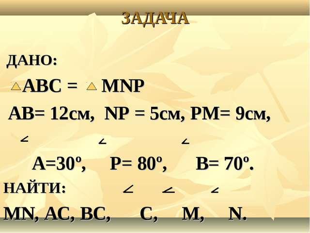 ЗАДАЧА ДАНО: АВС = МNP АВ= 12см, NP = 5см, PМ= 9см, А=30º, P= 80º, В= 70º. НА...