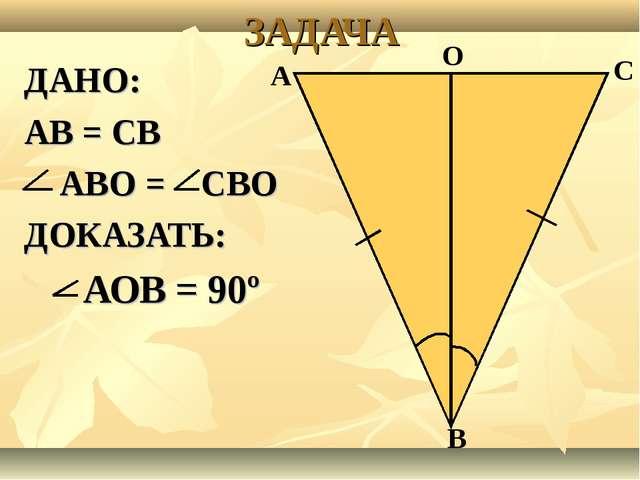 ДАНО: АВ = СВ АВО = СВО ДОКАЗАТЬ: АОВ = 90º ЗАДАЧА А С В О