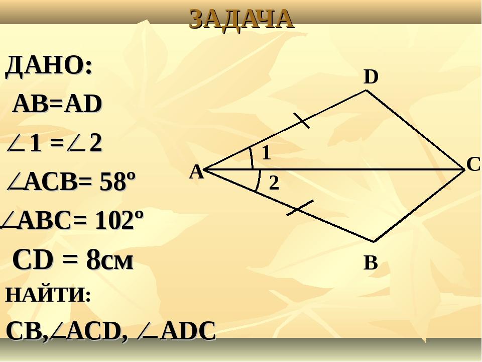ЗАДАЧА ДАНО: АВ=АD ⁄ 1 = ⁄ 2 ⁄ АСВ= 58º ⁄ АВС= 102º СD = 8см НАЙТИ: СВ, ⁄ АСD...
