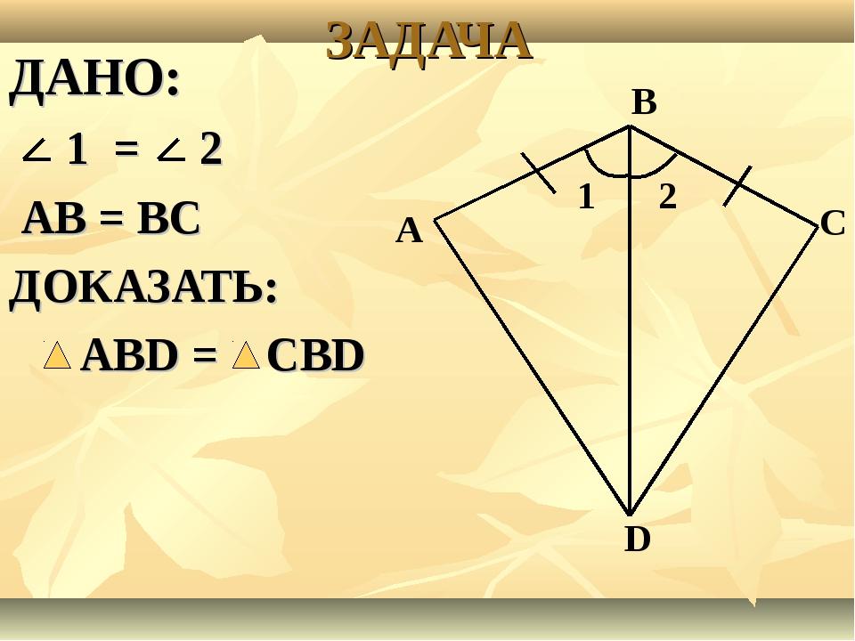 ЗАДАЧА ДАНО: 1 = 2 АВ = ВС ДОКАЗАТЬ: АВD = СВD А В С D 1 2