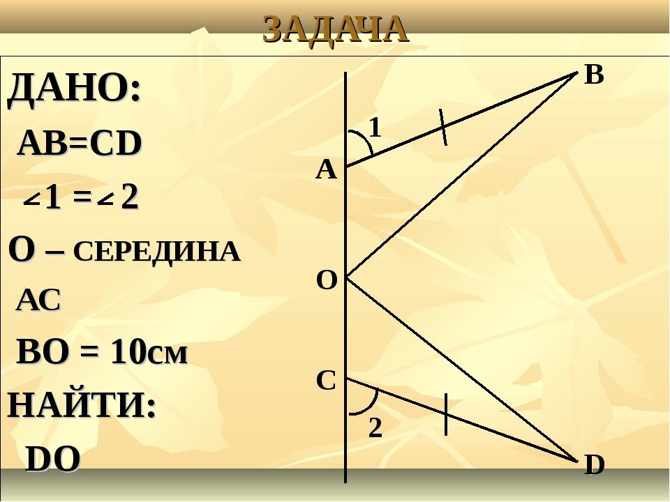 ЗАДАЧА ДАНО: АВ=СD 1 = 2 О – СЕРЕДИНА АС ВО = 10см НАЙТИ: DО А А О С D В 2 1