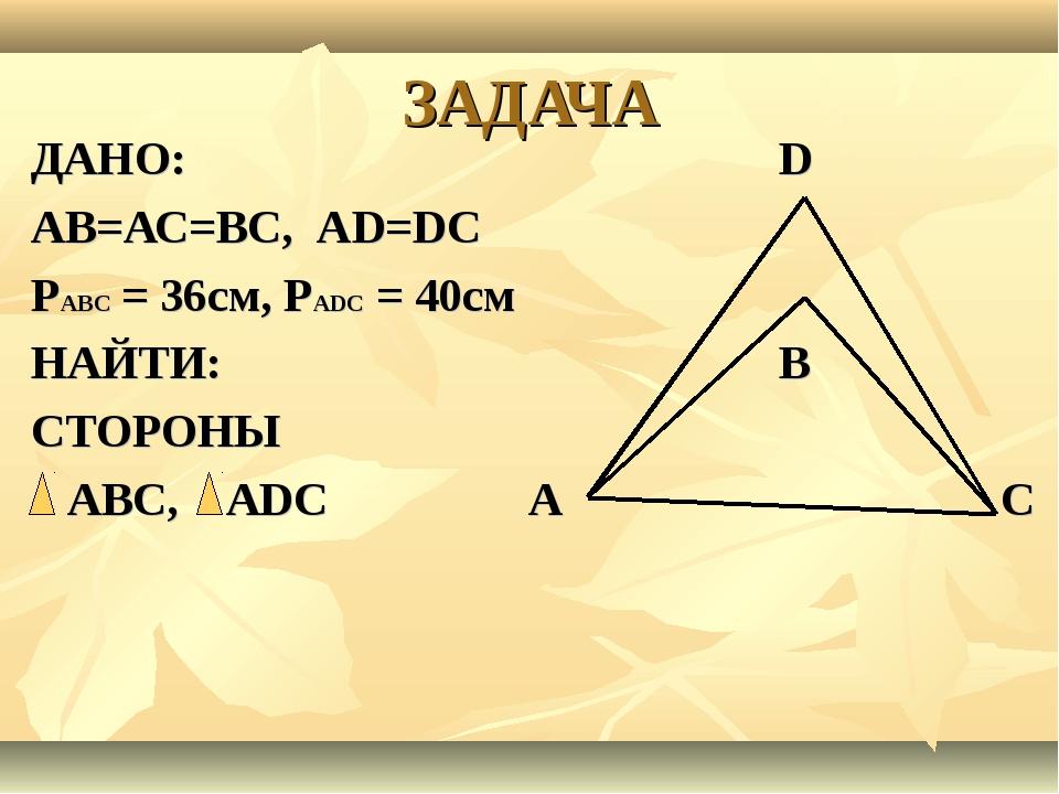 ЗАДАЧА ДАНО: D АВ=АС=ВС, АD=DС РАВС = 36см, РАDС = 40см НАЙТИ: В СТОРОНЫ АВС,...