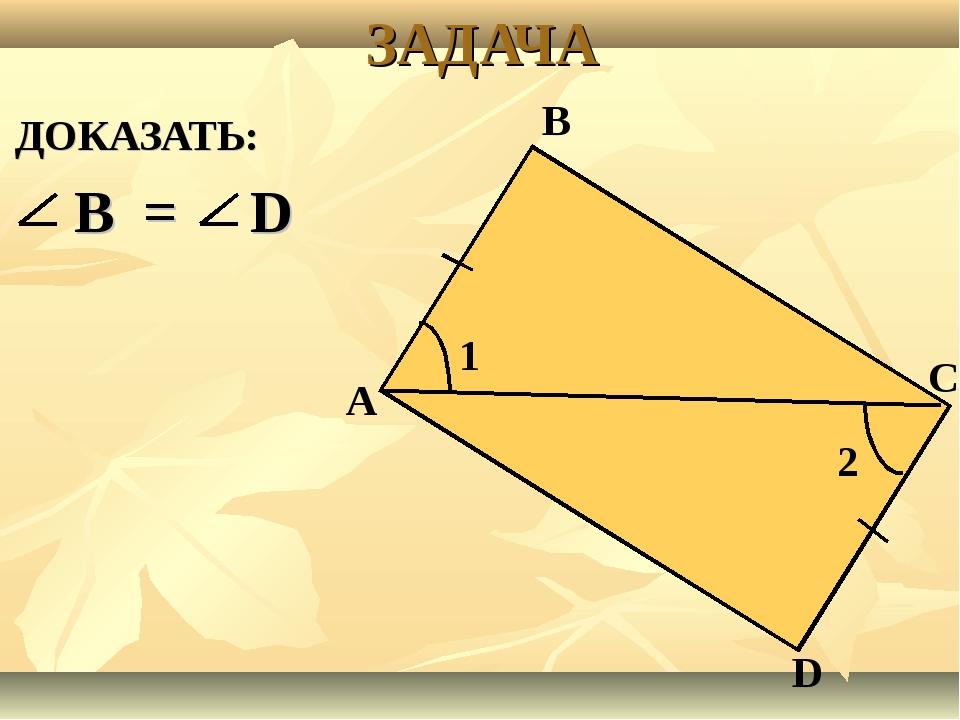 ЗАДАЧА ДОКАЗАТЬ: В = D 1 2 А В С D