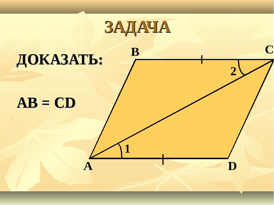 ЗАДАЧА ДОКАЗАТЬ: АВ = СD А В С 1 2 D