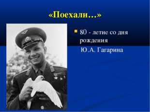 «Поехали…» 80 - летие со дня рождения Ю.А. Гагарина