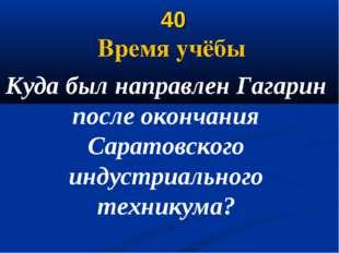 40 Время учёбы Куда был направлен Гагарин после окончания Саратовского индус