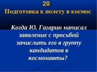 20 Подготовка к полету в космос Когда Ю. Гагарин написал заявление с просьбо