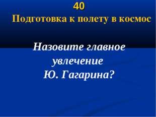 40 Подготовка к полету в космос Назовите главное увлечение Ю. Гагарина?