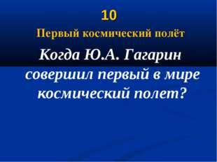 10 Первый космический полёт Когда Ю.А. Гагарин совершил первый в мире космиче