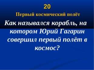 20 Первый космический полёт Как назывался корабль, на котором Юрий Гагарин со