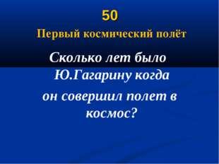 50 Первый космический полёт Сколько лет было Ю.Гагарину когда он совершил пол