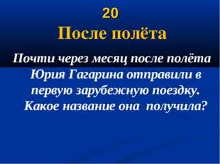 20 После полёта Почти через месяц после полёта Юрия Гагарина отправили в перв