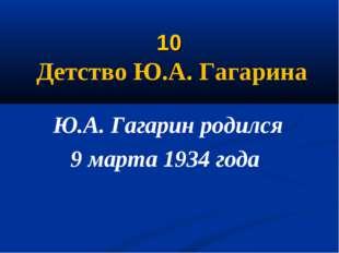 10 Детство Ю.А. Гагарина Ю.А. Гагарин родился 9 марта 1934 года