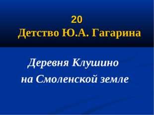 20 Детство Ю.А. Гагарина Деревня Клушино на Смоленской земле
