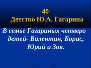 40 Детство Ю.А. Гагарина В семье Гагариных четверо детей- Валентин, Борис, Ю