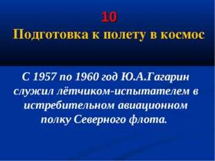 10 Подготовка к полету в космос С 1957 по 1960 год Ю.А.Гагарин служил лётчик