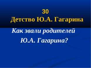 30 Детство Ю.А. Гагарина Как звали родителей Ю.А. Гагарина?
