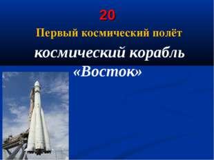 20 Первый космический полёт космический корабль «Восток»