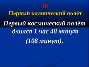 40 Первый космический полёт Первый космический полёт длился 1 час 48 минут (1