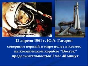 12 апреля 1961 г. Ю.А. Гагарин совершил первый в мире полет в космос на косми