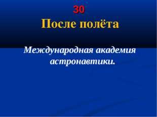 30 После полёта Международная академия астронавтики.