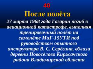 40 После полёта 27 марта 1968 года Гагарин погиб в авиационной катастрофе, вы