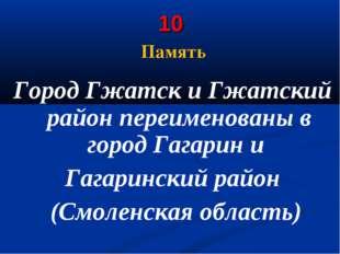 10 Память Город Гжатск и Гжатский район переименованы в городГагарини Гага