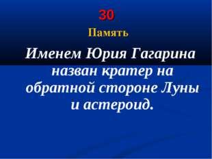 30 Память Именем Юрия Гагарина названкратерна обратной сторонеЛуны и астер